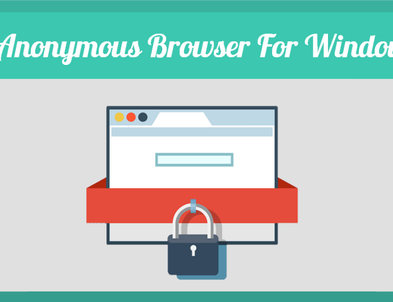 Here Are Best Anonymous Browsers For Windows