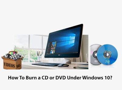 How To Burn a CD or DVD Under Windows 10?