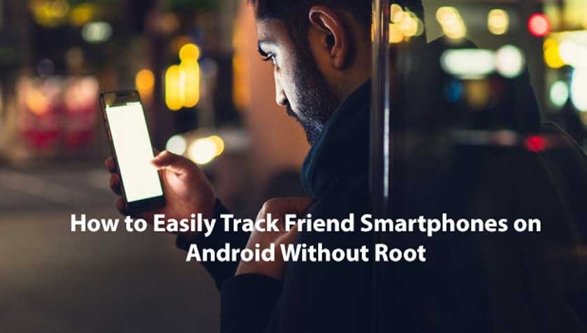 How to Easily Track Friend Smartphones on Android Without Root