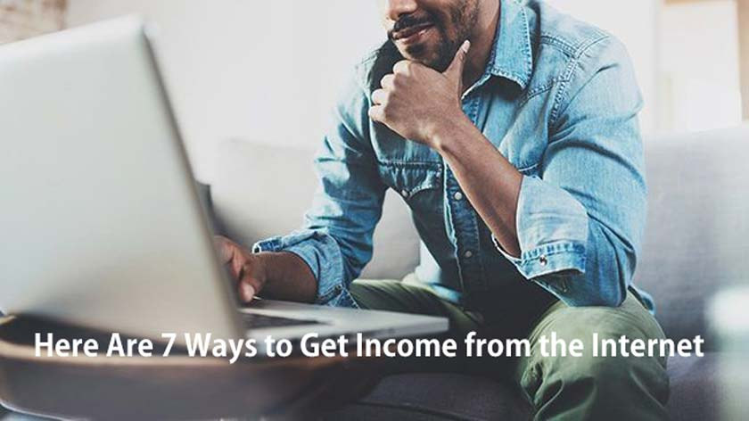 Here Are 7 Ways to Get Income from the Internet