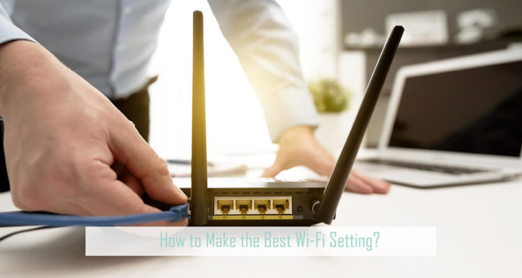 How to Make the Best Wi-Fi Setting?