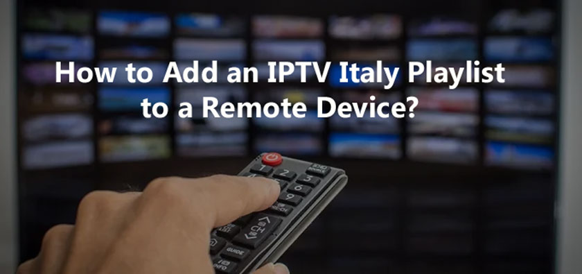 How to Add an IPTV Italy Playlist to a Remote Device?